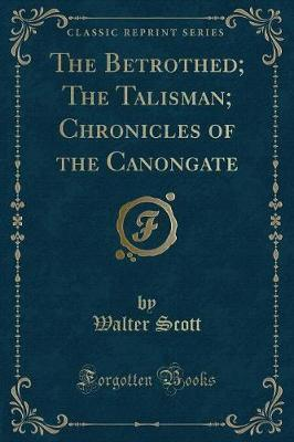 The Betrothed; The Talisman; Chronicles of the Canongate (Classic Reprint)