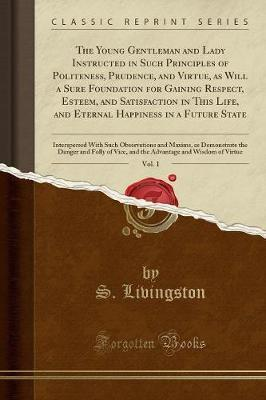 The Young Gentleman and Lady Instructed in Such Principles of Politeness, Prudence, and Virtue, as Will a Sure Foundation for Gaining Respect, Esteem, and Satisfaction in This Life, and Eternal Happiness in a Future State, Vol. 1