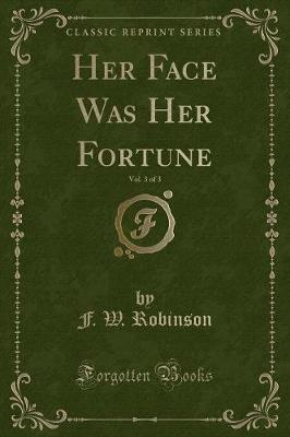 Her Face Was Her Fortune, Vol. 3 of 3 (Classic Reprint)
