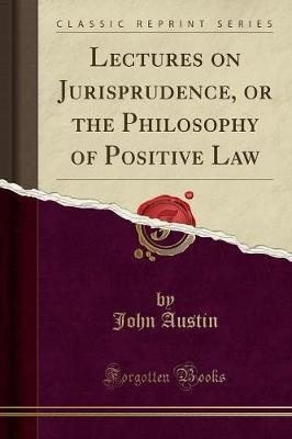 Lectures on Jurisprudence, or the Philosophy of Positive Law (Classic Reprint)