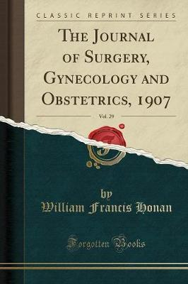 The Journal of Surgery, Gynecology and Obstetrics, 1907, Vol. 29 (Classic Reprint)