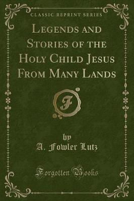Legends and Stories of the Holy Child Jesus from Many Lands (Classic Reprint)