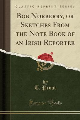 Bob Norberry, or Sketches from the Note Book of an Irish Reporter (Classic Reprint)