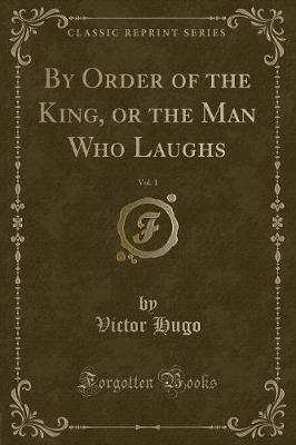 By Order of the King, or the Man Who Laughs, Vol. 1 (Classic Reprint)