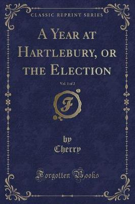 A Year at Hartlebury, or the Election, Vol. 1 of 2 (Classic Reprint)