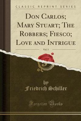 Don Carlos; Mary Stuart; The Robbers; Fiesco; Love and Intrigue, Vol. 3 (Classic Reprint)