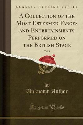 A Collection of the Most Esteemed Farces and Entertainments Performed on the British Stage, Vol. 4 (Classic Reprint)