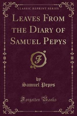 Leaves from the Diary of Samuel Pepys (Classic Reprint)
