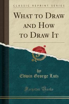 What to Draw and How to Draw It (Classic Reprint)