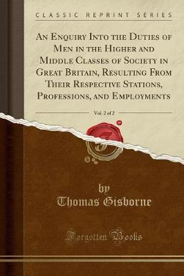 An Enquiry Into the Duties of Men in the Higher and Middle Classes of Society in Great Britain, Resulting from Their Respective Stations, Professions, and Employments, Vol. 2 of 2 (Classic Reprint)