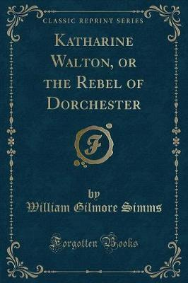 Katharine Walton, or the Rebel of Dorchester (Classic Reprint)