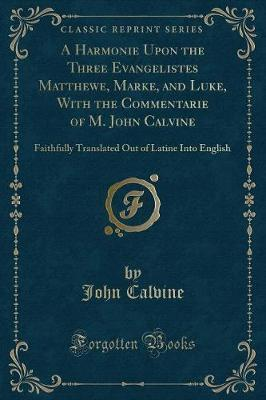 A Harmonie Upon the Three Evangelistes Matthewe, Marke, and Luke, with the Commentarie of M. John Calvine