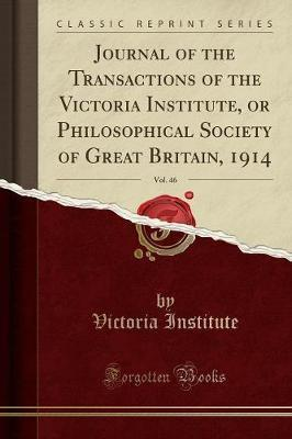 Journal of the Transactions of the Victoria Institute, or Philosophical Society of Great Britain, 1914, Vol. 46 (Classic Reprint)
