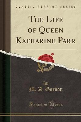 The Life of Queen Katharine Parr (Classic Reprint)