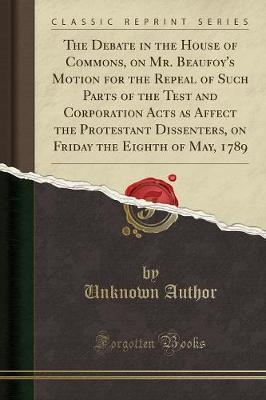 The Debate in the House of Commons, on Mr. Beaufoy's Motion for the Repeal of Such Parts of the Test and Corporation Acts as Affect the Protestant Dissenters, on Friday the Eighth of May, 1789 (Classic Reprint)