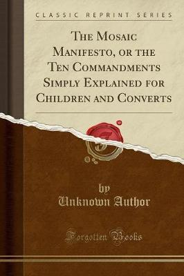 The Mosaic Manifesto, or the Ten Commandments Simply Explained for Children and Converts (Classic Reprint)