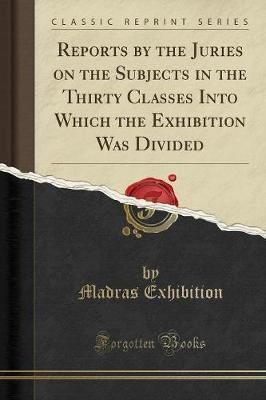Reports by the Juries on the Subjects in the Thirty Classes Into Which the Exhibition Was Divided (Classic Reprint)