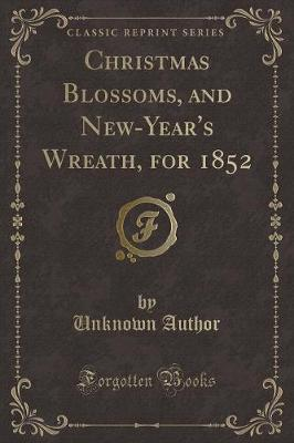 Christmas Blossoms, and New-Year's Wreath, for 1852 (Classic Reprint)