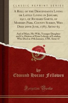 A Roll of the Descendants Living or Lately Living in January, 1911, of Richard Garth, of Modern Park, County Surrey, Who Died 20th June, 1787, Aetat 63