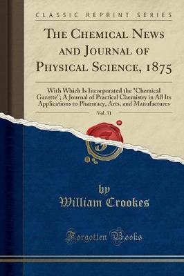 The Chemical News and Journal of Physical Science, 1875, Vol. 31