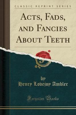 Acts, Fads, and Fancies about Teeth (Classic Reprint)