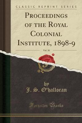Proceedings of the Royal Colonial Institute, 1898-9, Vol. 30 (Classic Reprint)