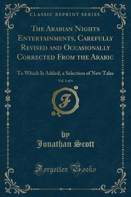 The Arabian Nights Entertainments, Carefully Revised and Occasionally Corrected from the Arabic, Vol. 3 of 6