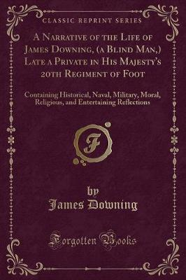 A Narrative of the Life of James Downing, (a Blind Man, ) Late a Private in His Majesty's 20th Regiment of Foot