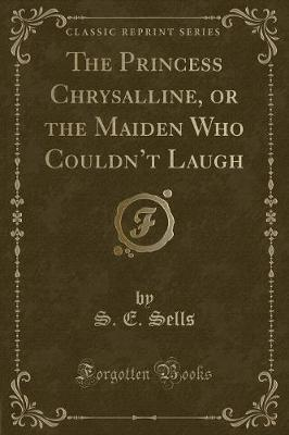 The Princess Chrysalline, or the Maiden Who Couldn't Laugh (Classic Reprint)