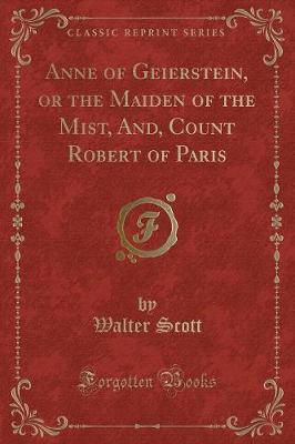 Anne of Geierstein, or the Maiden of the Mist, And, Count Robert of Paris (Classic Reprint)