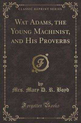 Wat Adams, the Young Machinist, and His Proverbs (Classic Reprint)