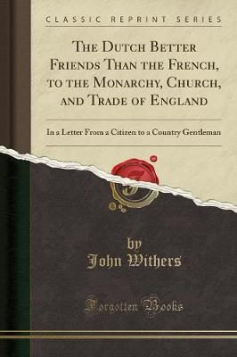 The Dutch Better Friends Than the French, to the Monarchy, Church, and Trade of England