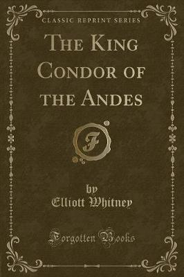 The King Condor of the Andes (Classic Reprint)