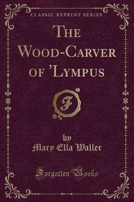 The Wood-Carver of 'Lympus (Classic Reprint)