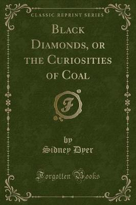 Black Diamonds, or the Curiosities of Coal (Classic Reprint)