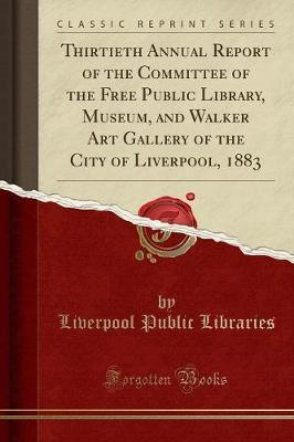 Thirtieth Annual Report of the Committee of the Free Public Library, Museum, and Walker Art Gallery of the City of Liverpool, 1883 (Classic Reprint)