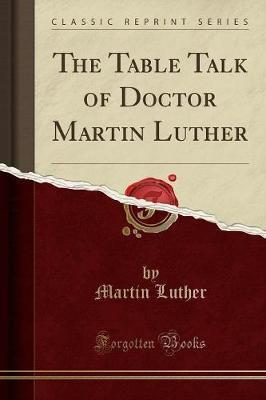 The Table Talk of Doctor Martin Luther (Classic Reprint)