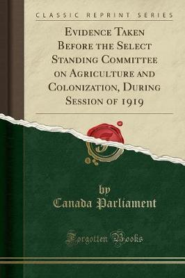 Evidence Taken Before the Select Standing Committee on Agriculture and Colonization, During Session of 1919 (Classic Reprint)