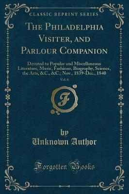 The Philadelphia Visiter, and Parlour Companion, Vol. 6
