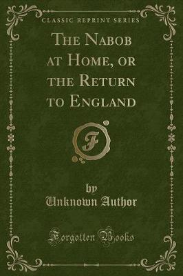 The Nabob at Home, or the Return to England (Classic Reprint)