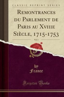 Remontrances Du Parlement de Paris Au Xviiie Siecle, 1715-1753, Vol. 1 (Classic Reprint)