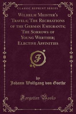 Wilhelm Meister's Travels; The Recreations of the German Emigrants; The Sorrows of Young Werther; Elective Affinities (Classic Reprint)