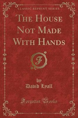 The House Not Made with Hands (Classic Reprint)