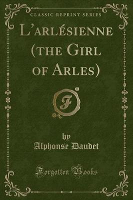 L'Arlesienne (the Girl of Arles) (Classic Reprint)