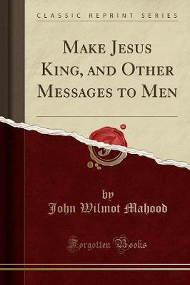 Make Jesus King, and Other Messages to Men (Classic Reprint)
