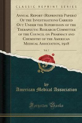 Annual Report (Reprinted Papers) of the Investigations Carried Out Under the Supervision of the Therapeutic Research Committee of the Council on Pharmacy and Chemistry of the American Medical Association, 1918, Vol. 7 (Classic Reprint)