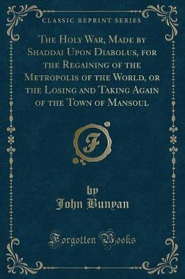 The Holy War, Made by Shaddai Upon Diabolus, for the Regaining of the Metropolis of the World, or the Losing and Taking Again of the Town of Mansoul (Classic Reprint)