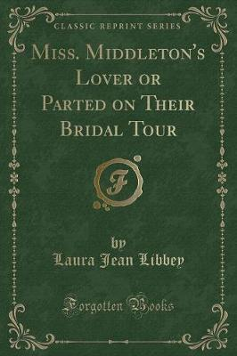Miss. Middleton's Lover or Parted on Their Bridal Tour (Classic Reprint)