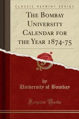 The Bombay University Calendar for the Year 1874-75 (Classic Reprint)