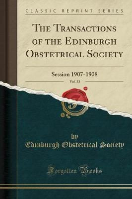 The Transactions of the Edinburgh Obstetrical Society, Vol. 33